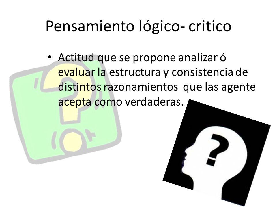 Pensamiento lógico- critico Actitud que se propone analizar ó evaluar la estructura y consistencia de distintos razonamientos que las agente acepta como verdaderas.
