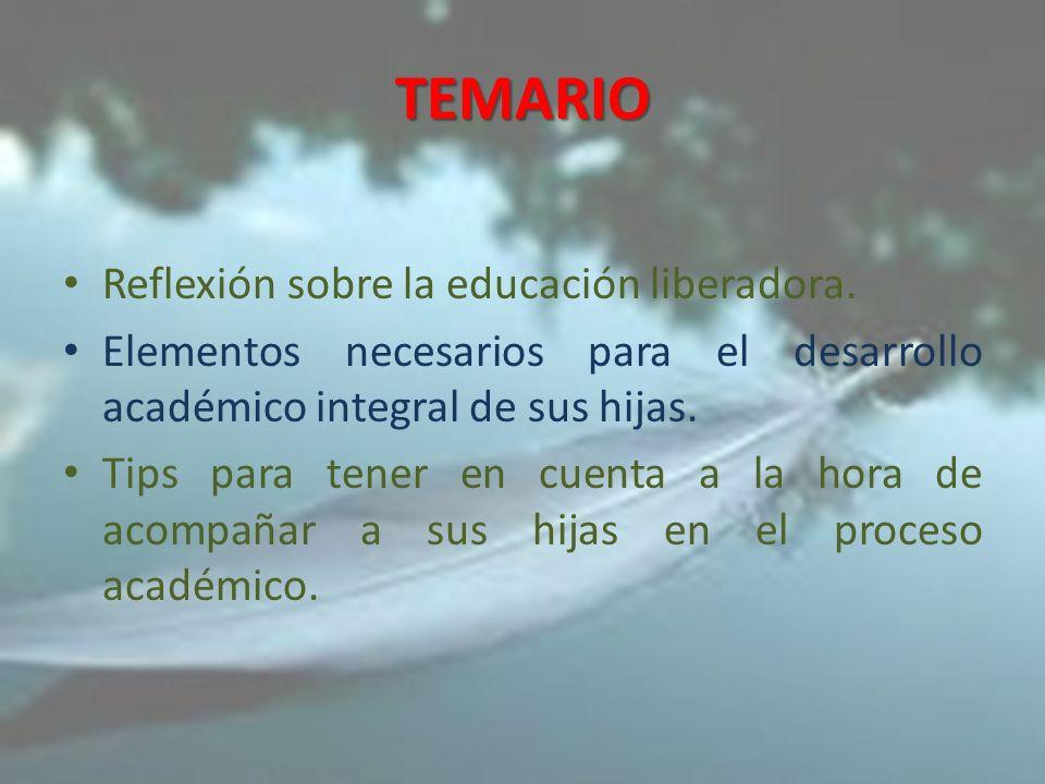 TEMARIO Reflexión sobre la educación liberadora. Elementos necesarios para el desarrollo académico integral de sus hijas. Tips para tener en cuenta a
