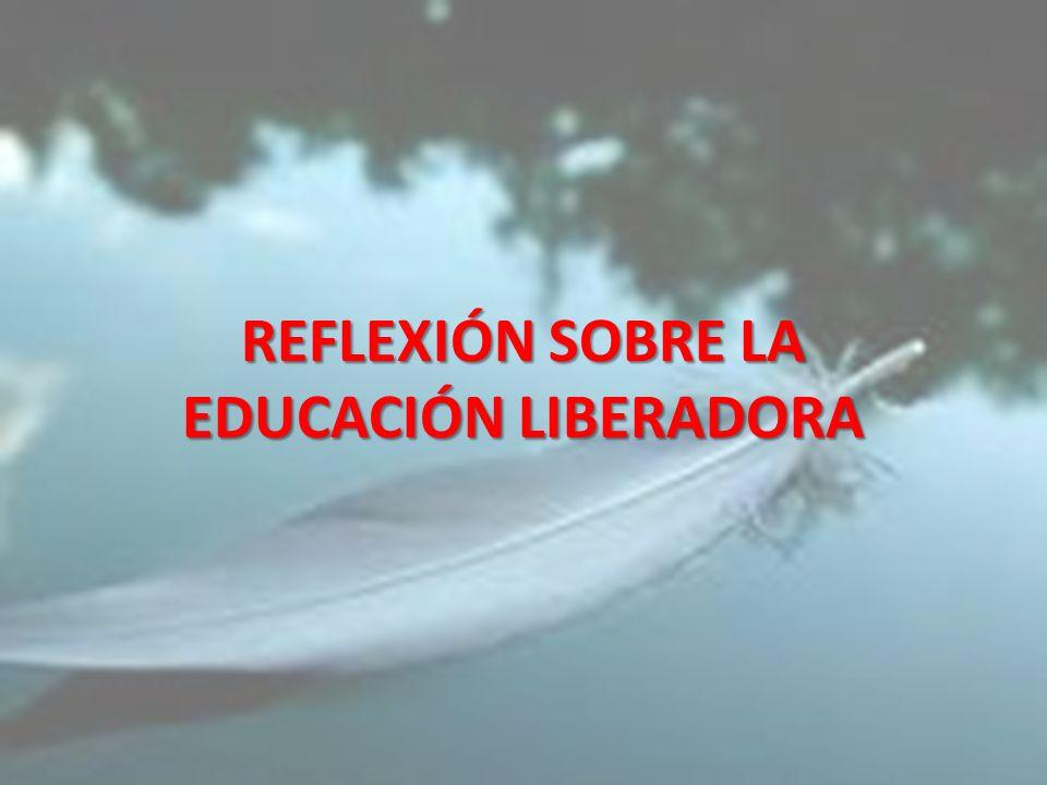 REFLEXIÓN SOBRE LA EDUCACIÓN LIBERADORA