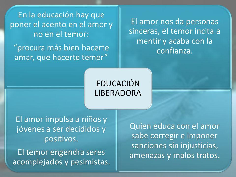 En la educación hay que poner el acento en el amor y no en el temor: procura más bien hacerte amar, que hacerte temer El amor nos da personas sinceras