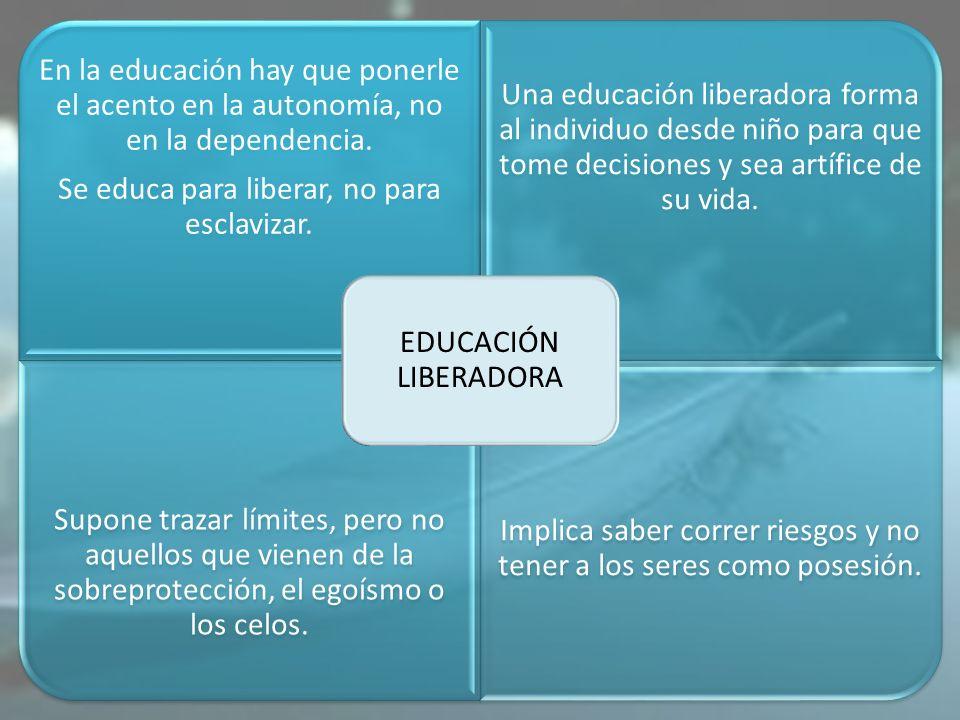 En la educación hay que ponerle el acento en la autonomía, no en la dependencia. Se educa para liberar, no para esclavizar. Una educación liberadora f