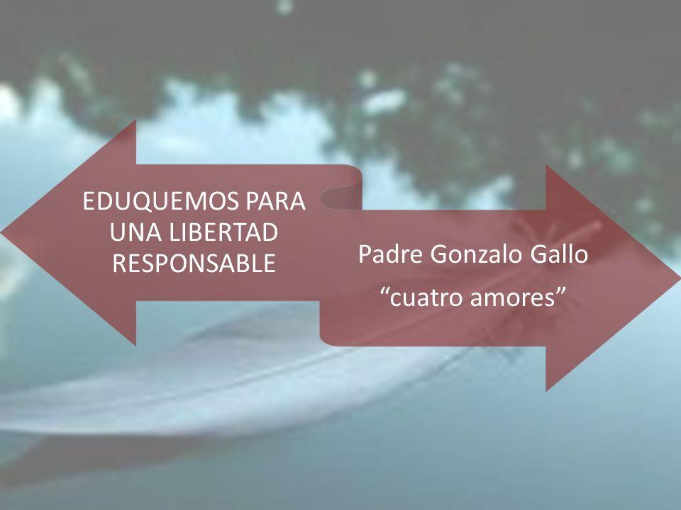 EDUQUEMOS PARA UNA LIBERTAD RESPONSABLE Padre Gonzalo Gallo cuatro amores