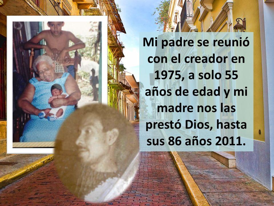 Mi padre se reunió con el creador en 1975, a solo 55 años de edad y mi madre nos las prestó Dios, hasta sus 86 años 2011.