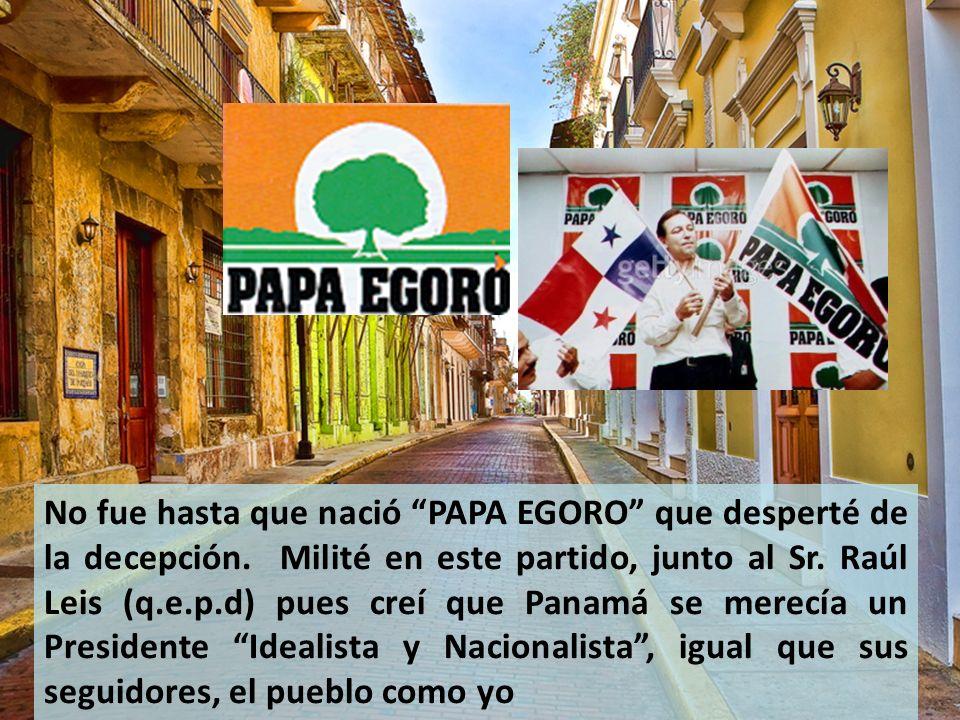 No fue hasta que nació PAPA EGORO que desperté de la decepción. Milité en este partido, junto al Sr. Raúl Leis (q.e.p.d) pues creí que Panamá se merec