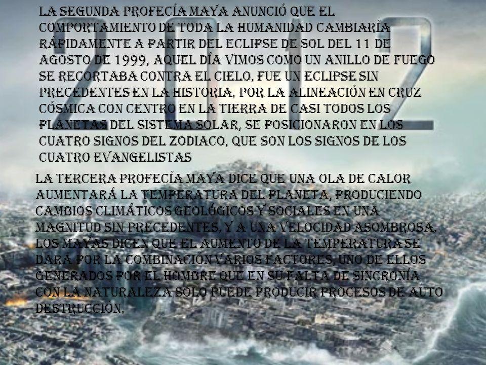 La segunda profecía maya anunció que el comportamiento de toda la humanidad cambiaría rápidamente a partir del eclipse de sol del 11 de agosto de 1999, aquel día vimos como un anillo de fuego se recortaba contra el cielo, fue un eclipse sin precedentes en la historia, por la alineación en cruz cósmica con centro en la tierra de casi todos los planetas del sistema solar, se posicionaron en los cuatro signos del zodiaco, que son los signos de los cuatro evangelistas La tercera profecía maya dice que una ola de calor aumentará la temperatura del planeta, produciendo cambios climáticos geológicos y sociales en una magnitud sin precedentes, y a una velocidad asombrosa, los mayas dicen que el aumento de la temperatura se dará por la combinación varios factores, uno de ellos generados por el hombre que en su falta de sincronía con la naturaleza solo puede producir procesos de auto destrucción,