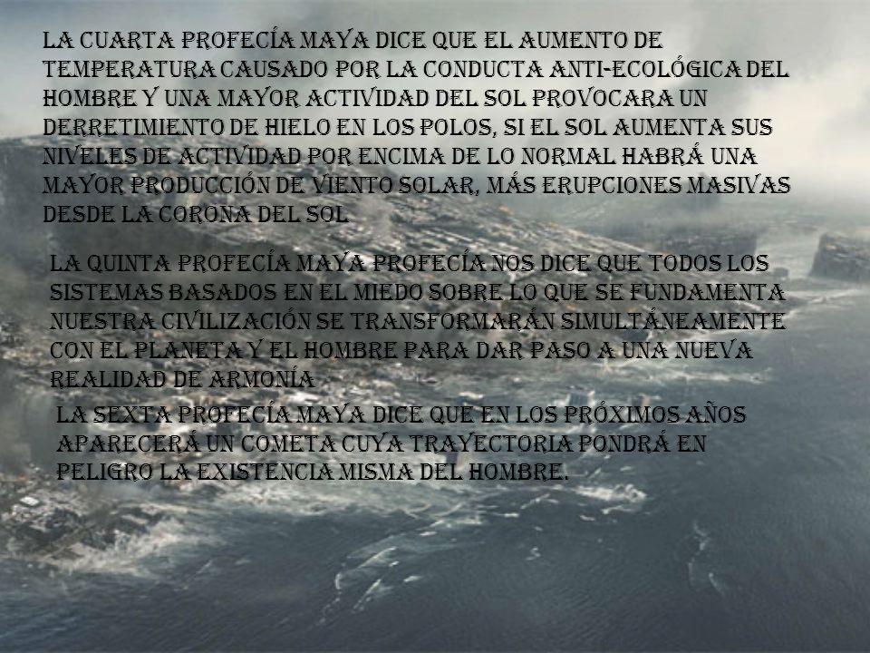 La cuarta profecía maya dice que el aumento de temperatura causado por la conducta anti-ecológica del hombre y una mayor actividad del sol provocara un derretimiento de hielo en los polos, si el sol aumenta sus niveles de actividad por encima de lo normal habrá una mayor producción de viento solar, más erupciones masivas desde la corona del sol La quinta profecía maya profecía nos dice que todos los sistemas basados en el miedo sobre lo que se fundamenta nuestra civilización se transformarán simultáneamente con el planeta y el hombre para dar paso a una nueva realidad de armonía La sexta profecía maya dice que en los próximos años aparecerá un cometa cuya trayectoria pondrá en peligro la existencia misma del hombre.