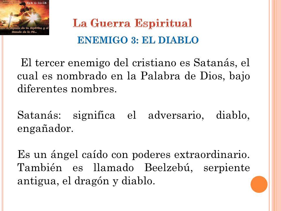 El tercer enemigo del cristiano es Satanás, el cual es nombrado en la Palabra de Dios, bajo diferentes nombres. Satanás: significa el adversario, diab