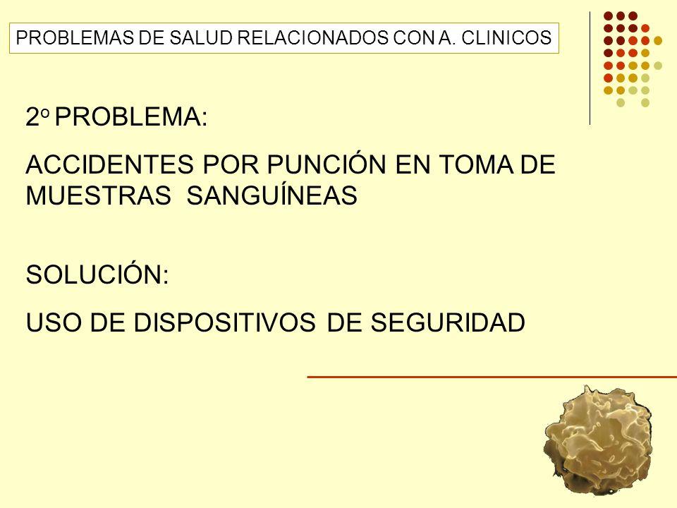 2 o PROBLEMA: ACCIDENTES POR PUNCIÓN EN TOMA DE MUESTRAS SANGUÍNEAS SOLUCIÓN: USO DE DISPOSITIVOS DE SEGURIDAD PROBLEMAS DE SALUD RELACIONADOS CON A.