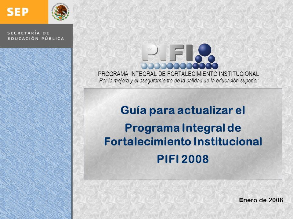 Introducción Documento ProFOE Autoevaluación académica institucional Políticas institucionales Actualización de la planeación institucional Autoevaluación académica de cada PE Actualización de la planeación de cada PE Documento ProGES Documento PIFI 2008 Criterios de evaluación y asignación de recursos Entrega / recepción Anexos Documento ProPE Octavo proceso para formular el Programa Integral de Fortalecimiento Institucional Autoevaluación de la gestión Réplica PROGRAMA INTEGRAL DE FORTALECIMIENTO INSTITUCIONAL Por la mejora y el aseguramiento de la calidad de la educación superior Enero de 2008 Guía para actualizar el Programa Integral de Fortalecimiento Institucional PIFI 2008