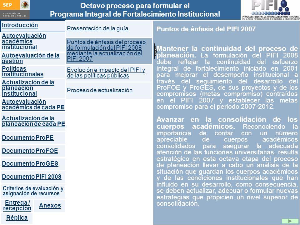 Introducción Documento ProFOE Autoevaluación académica institucional Políticas institucionales Actualización de la planeación institucional Autoevaluación académica de cada PE Actualización de la planeación de cada PE Documento ProGES Documento PIFI 2008 Criterios de evaluación y asignación de recursos Entrega / recepción Anexos Documento ProPE Octavo proceso para formular el Programa Integral de Fortalecimiento Institucional Autoevaluación de la gestión Réplica Puntos de énfasis del PIFI 2007 Mantener la continuidad del proceso de planeación.