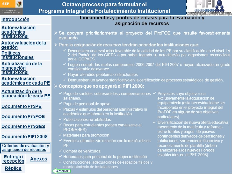 Introducción Documento ProFOE Autoevaluación académica institucional Políticas institucionales Actualización de la planeación institucional Autoevaluación académica de cada PE Actualización de la planeación de cada PE Documento ProGES Documento PIFI 2008 Criterios de evaluación y asignación de recursos Entrega / recepción Anexos Documento ProPE Octavo proceso para formular el Programa Integral de Fortalecimiento Institucional Autoevaluación de la gestión Réplica Proceso para actualizar y enriquecer el Programa Integral de Fortalecimiento Institucional Lineamientos y puntos de énfasis para la evaluación y asignación de recursos Se apoyará prioritariamente el proyecto del ProFOE que resulte favorablemente evaluado.
