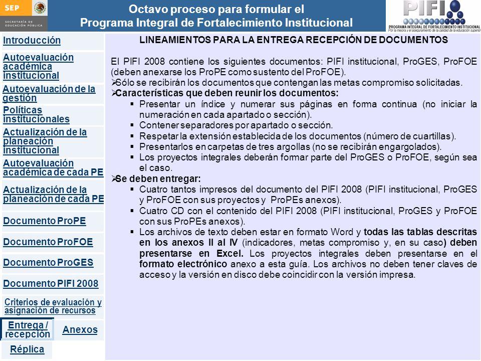 Introducción Documento ProFOE Autoevaluación académica institucional Políticas institucionales Actualización de la planeación institucional Autoevaluación académica de cada PE Actualización de la planeación de cada PE Documento ProGES Documento PIFI 2008 Criterios de evaluación y asignación de recursos Entrega / recepción Anexos Documento ProPE Octavo proceso para formular el Programa Integral de Fortalecimiento Institucional Autoevaluación de la gestión Réplica LINEAMIENTOS PARA LA ENTREGA RECEPCIÓN DE DOCUMENTOS El PIFI 2008 contiene los siguientes documentos: PIFI institucional, ProGES, ProFOE (deben anexarse los ProPE como sustento del ProFOE).