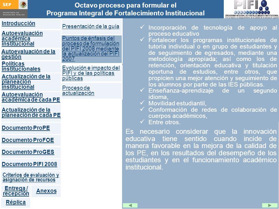Introducción Documento ProFOE Autoevaluación académica institucional Políticas institucionales Actualización de la planeación institucional Autoevaluación académica de cada PE Actualización de la planeación de cada PE Documento ProGES Documento PIFI 2008 Criterios de evaluación y asignación de recursos Entrega / recepción Anexos Documento ProPE Octavo proceso para formular el Programa Integral de Fortalecimiento Institucional Autoevaluación de la gestión Réplica Es necesario considerar que la innovación educativa tiene sentido cuando incide de manera favorable en la mejora de la calidad de los PE, en los resultados del desempeño de los estudiantes y en el funcionamiento académico institucional.