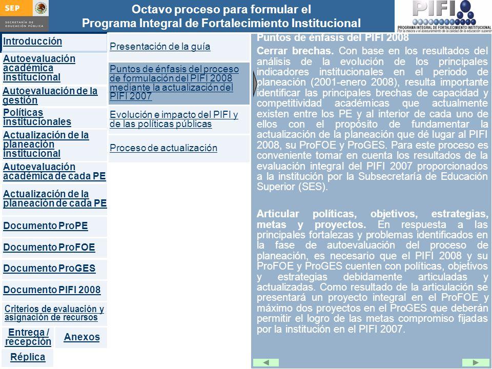 Introducción Documento ProFOE Autoevaluación académica institucional Políticas institucionales Actualización de la planeación institucional Autoevaluación académica de cada PE Actualización de la planeación de cada PE Documento ProGES Documento PIFI 2008 Criterios de evaluación y asignación de recursos Entrega / recepción Anexos Documento ProPE Octavo proceso para formular el Programa Integral de Fortalecimiento Institucional Autoevaluación de la gestión Réplica Puntos de énfasis del PIFI 2008 Cerrar brechas.