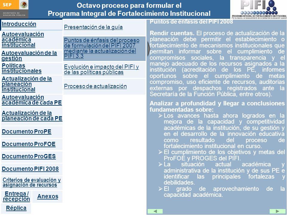 Introducción Documento ProFOE Autoevaluación académica institucional Políticas institucionales Actualización de la planeación institucional Autoevaluación académica de cada PE Actualización de la planeación de cada PE Documento ProGES Documento PIFI 2008 Criterios de evaluación y asignación de recursos Entrega / recepción Anexos Documento ProPE Octavo proceso para formular el Programa Integral de Fortalecimiento Institucional Autoevaluación de la gestión Réplica Puntos de énfasis del PIFI 2008 Rendir cuentas.