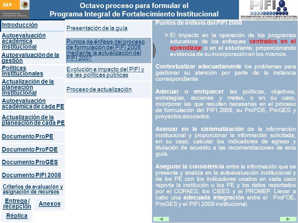 Introducción Documento ProFOE Autoevaluación académica institucional Políticas institucionales Actualización de la planeación institucional Autoevaluación académica de cada PE Actualización de la planeación de cada PE Documento ProGES Documento PIFI 2008 Criterios de evaluación y asignación de recursos Entrega / recepción Anexos Documento ProPE Octavo proceso para formular el Programa Integral de Fortalecimiento Institucional Autoevaluación de la gestión Réplica Puntos de énfasis del PIFI 2008 El impacto en la operación de los programas educativos de los enfoques centrados en el aprendizaje o en el estudiante, proporcionando evidencia de su incorporación en los mismos.