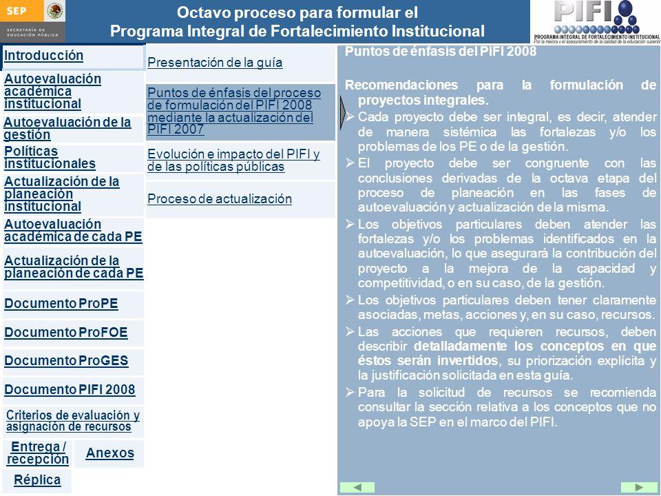 Introducción Documento ProFOE Autoevaluación académica institucional Políticas institucionales Actualización de la planeación institucional Autoevaluación académica de cada PE Actualización de la planeación de cada PE Documento ProGES Documento PIFI 2008 Criterios de evaluación y asignación de recursos Entrega / recepción Anexos Documento ProPE Octavo proceso para formular el Programa Integral de Fortalecimiento Institucional Autoevaluación de la gestión Réplica Puntos de énfasis del PIFI 2008 Recomendaciones para la formulación de proyectos integrales.