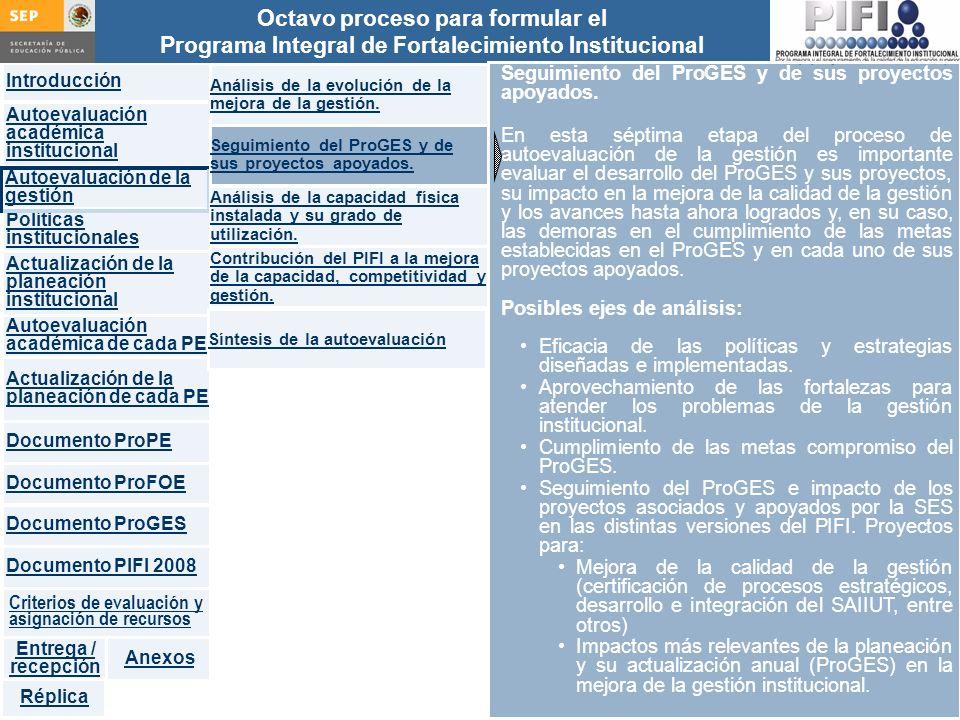 Introducción Documento ProFOE Autoevaluación académica institucional Políticas institucionales Actualización de la planeación institucional Autoevaluación académica de cada PE Actualización de la planeación de cada PE Documento ProGES Documento PIFI 2008 Criterios de evaluación y asignación de recursos Entrega / recepción Anexos Documento ProPE Octavo proceso para formular el Programa Integral de Fortalecimiento Institucional Autoevaluación de la gestión Réplica Seguimiento del ProGES y de sus proyectos apoyados.