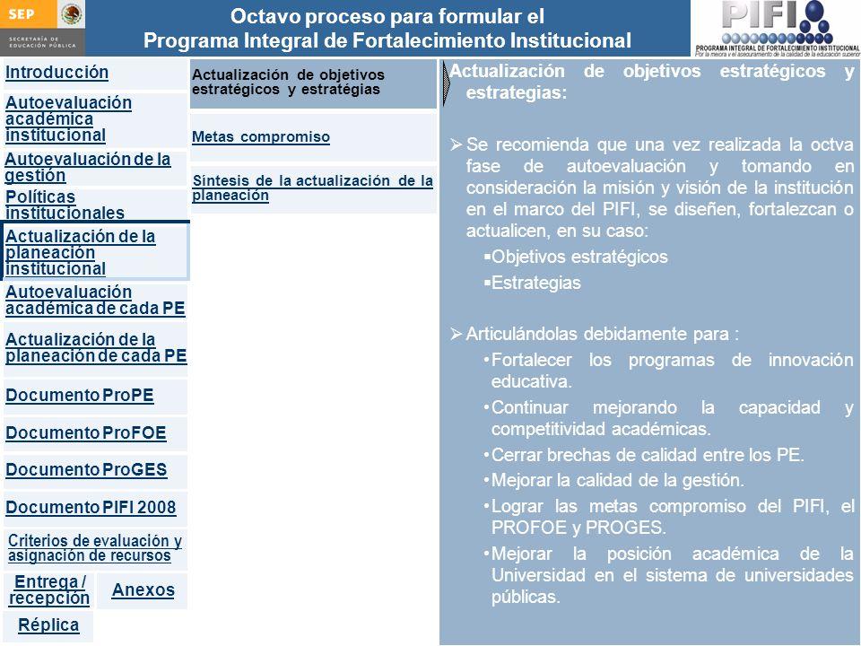 Introducción Documento ProFOE Autoevaluación académica institucional Políticas institucionales Actualización de la planeación institucional Autoevaluación académica de cada PE Actualización de la planeación de cada PE Documento ProGES Documento PIFI 2008 Criterios de evaluación y asignación de recursos Entrega / recepción Anexos Documento ProPE Octavo proceso para formular el Programa Integral de Fortalecimiento Institucional Autoevaluación de la gestión Réplica Actualización de objetivos estratégicos y estrategias: Se recomienda que una vez realizada la octva fase de autoevaluación y tomando en consideración la misión y visión de la institución en el marco del PIFI, se diseñen, fortalezcan o actualicen, en su caso: Objetivos estratégicos Estrategias Articulándolas debidamente para : Fortalecer los programas de innovación educativa.