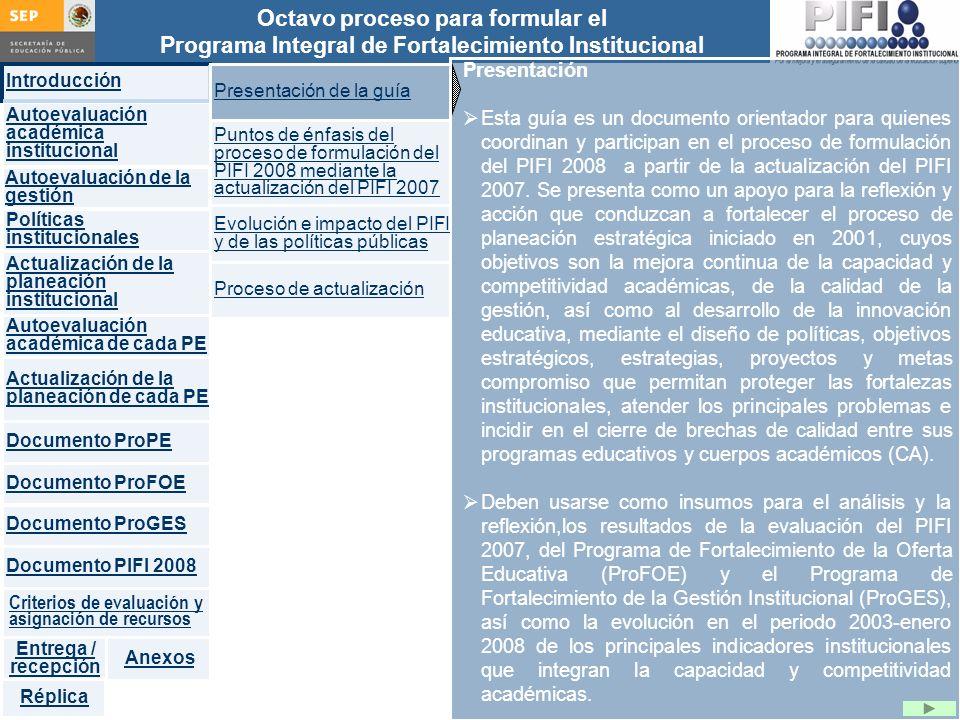 Introducción Documento ProFOE Autoevaluación académica institucional Políticas institucionales Actualización de la planeación institucional Autoevaluación académica de cada PE Actualización de la planeación de cada PE Documento ProGES Documento PIFI 2008 Criterios de evaluación y asignación de recursos Entrega / recepción Anexos Documento ProPE Octavo proceso para formular el Programa Integral de Fortalecimiento Institucional Autoevaluación de la gestión Réplica Presentación Esta guía es un documento orientador para quienes coordinan y participan en el proceso de formulación del PIFI 2008 a partir de la actualización del PIFI 2007.