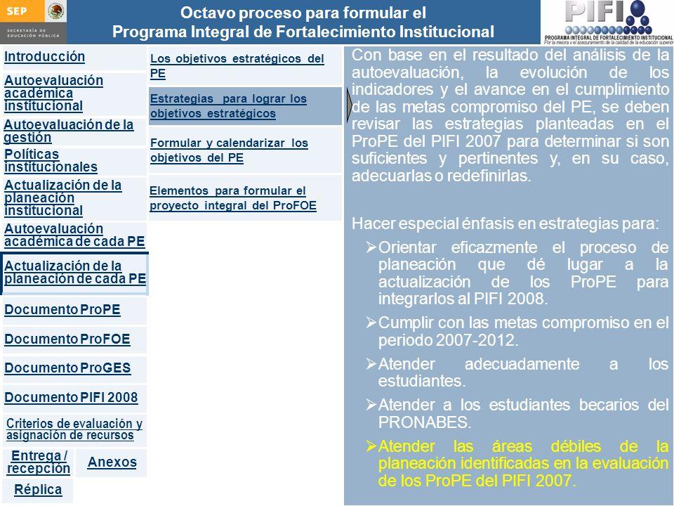 Introducción Documento ProFOE Autoevaluación académica institucional Políticas institucionales Actualización de la planeación institucional Autoevaluación académica de cada PE Actualización de la planeación de cada PE Documento ProGES Documento PIFI 2008 Criterios de evaluación y asignación de recursos Entrega / recepción Anexos Documento ProPE Octavo proceso para formular el Programa Integral de Fortalecimiento Institucional Autoevaluación de la gestión Réplica Con base en el resultado del análisis de la autoevaluación, la evolución de los indicadores y el avance en el cumplimiento de las metas compromiso del PE, se deben revisar las estrategias planteadas en el ProPE del PIFI 2007 para determinar si son suficientes y pertinentes y, en su caso, adecuarlas o redefinirlas.