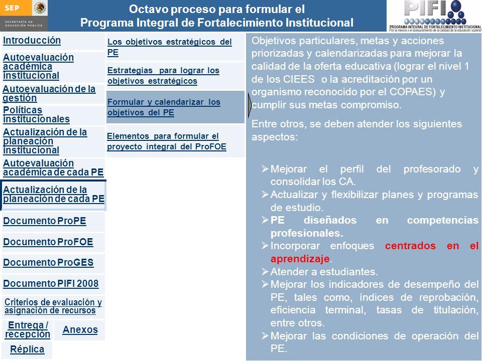 Introducción Documento ProFOE Autoevaluación académica institucional Políticas institucionales Actualización de la planeación institucional Autoevaluación académica de cada PE Actualización de la planeación de cada PE Documento ProGES Documento PIFI 2008 Criterios de evaluación y asignación de recursos Entrega / recepción Anexos Documento ProPE Octavo proceso para formular el Programa Integral de Fortalecimiento Institucional Autoevaluación de la gestión Réplica Objetivos particulares, metas y acciones priorizadas y calendarizadas para mejorar la calidad de la oferta educativa (lograr el nivel 1 de los CIEES o la acreditación por un organismo reconocido por el COPAES) y cumplir sus metas compromiso.