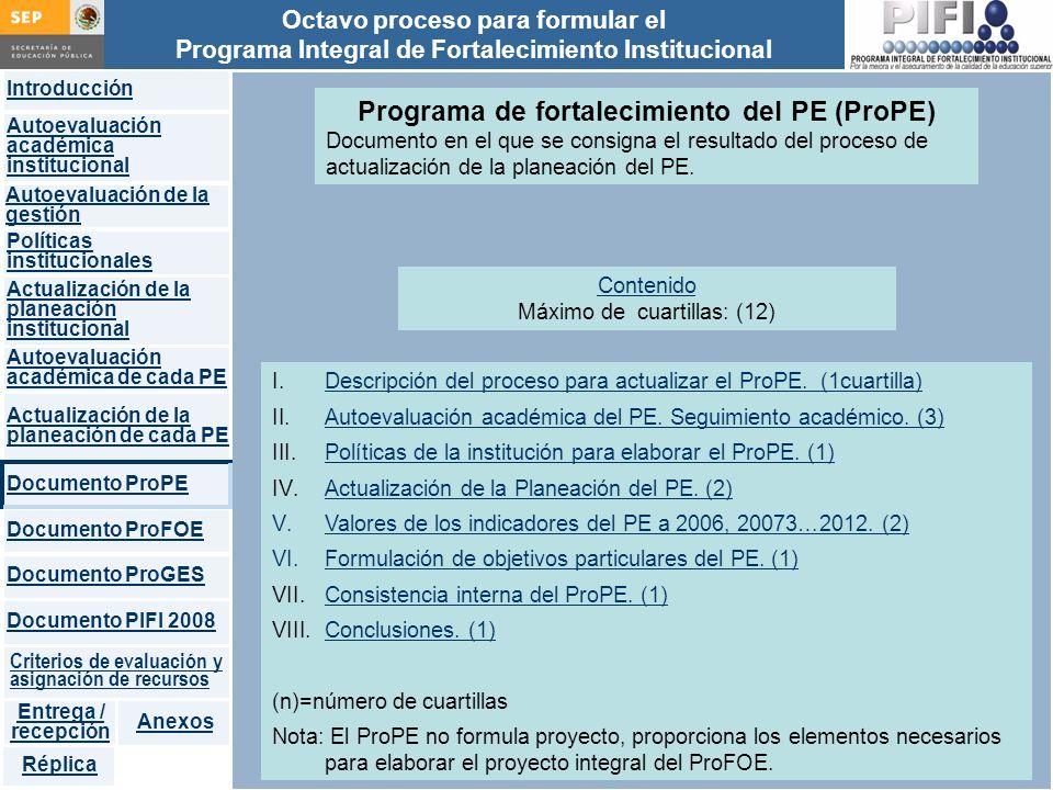 Introducción Documento ProFOE Autoevaluación académica institucional Políticas institucionales Actualización de la planeación institucional Autoevaluación académica de cada PE Actualización de la planeación de cada PE Documento ProGES Documento PIFI 2008 Criterios de evaluación y asignación de recursos Entrega / recepción Anexos Documento ProPE Octavo proceso para formular el Programa Integral de Fortalecimiento Institucional Autoevaluación de la gestión Réplica Programa de fortalecimiento del PE (ProPE) Documento en el que se consigna el resultado del proceso de actualización de la planeación del PE.