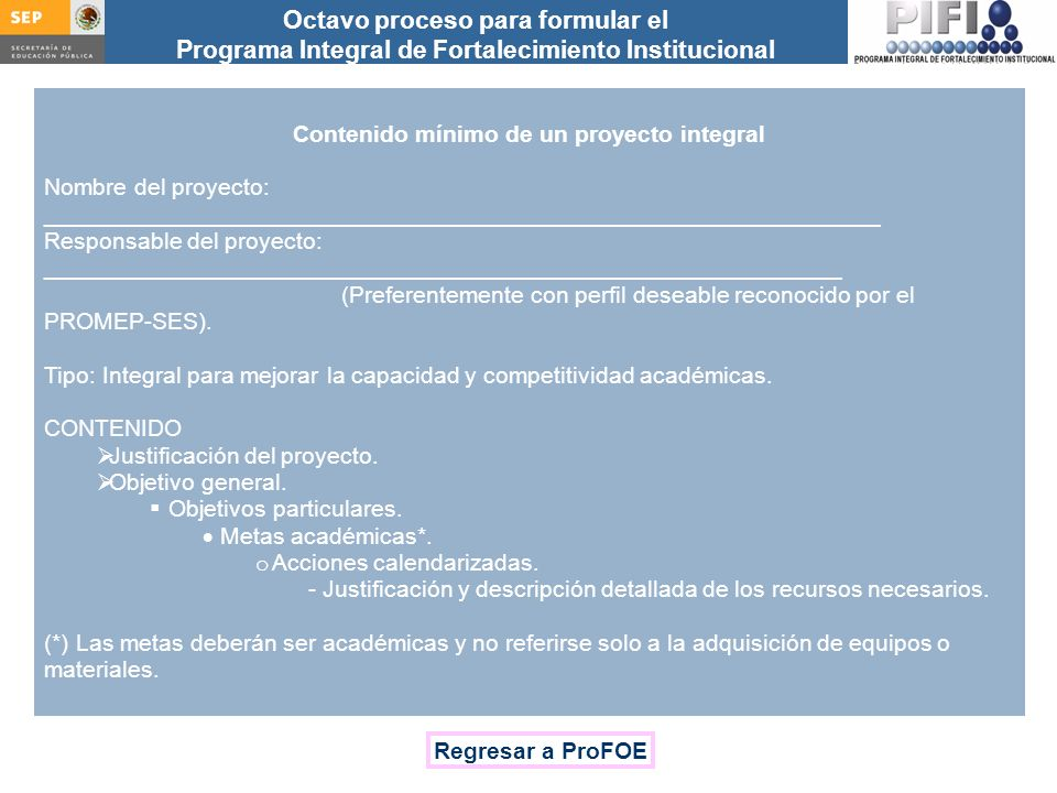 Introducción Documento ProFOE Autoevaluación académica institucional Políticas institucionales Actualización de la planeación institucional Autoevaluación académica de cada PE Actualización de la planeación de cada PE Documento ProGES Documento PIFI 2008 Criterios de evaluación y asignación de recursos Entrega / recepción Anexos Documento ProPE Octavo proceso para formular el Programa Integral de Fortalecimiento Institucional Autoevaluación de la gestión Réplica Contenido mínimo de un proyecto integral Nombre del proyecto: ________________________________________________________________ Responsable del proyecto: _____________________________________________________________ (Preferentemente con perfil deseable reconocido por el PROMEP-SES).