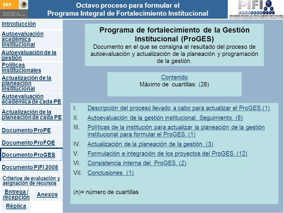 Introducción Documento ProFOE Autoevaluación académica institucional Políticas institucionales Actualización de la planeación institucional Autoevaluación académica de cada PE Actualización de la planeación de cada PE Documento ProGES Documento PIFI 2008 Criterios de evaluación y asignación de recursos Entrega / recepción Anexos Documento ProPE Octavo proceso para formular el Programa Integral de Fortalecimiento Institucional Autoevaluación de la gestión Réplica Programa de fortalecimiento de la Gestión Institucional (ProGES) Documento en el que se consigna el resultado del proceso de autoevaluación y actualización de la planeación y programación de la gestión.
