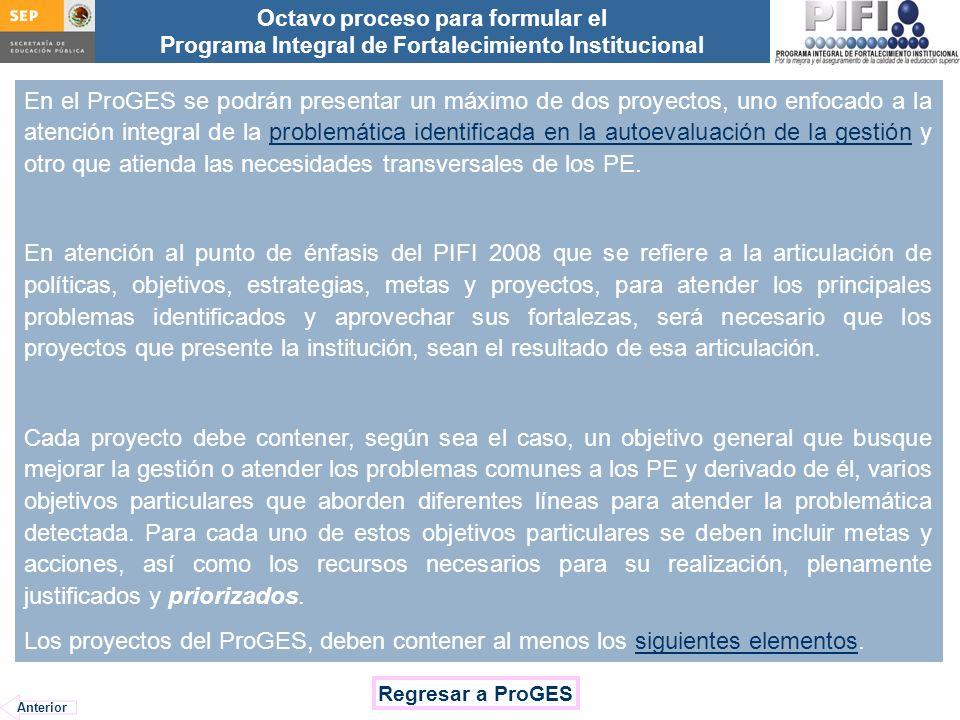 Introducción Documento ProFOE Autoevaluación académica institucional Políticas institucionales Actualización de la planeación institucional Autoevaluación académica de cada PE Actualización de la planeación de cada PE Documento ProGES Documento PIFI 2008 Criterios de evaluación y asignación de recursos Entrega / recepción Anexos Documento ProPE Octavo proceso para formular el Programa Integral de Fortalecimiento Institucional Autoevaluación de la gestión Réplica En el ProGES se podrán presentar un máximo de dos proyectos, uno enfocado a la atención integral de la problemática identificada en la autoevaluación de la gestión y otro que atienda las necesidades transversales de los PE.problemática identificada en la autoevaluación de la gestión En atención al punto de énfasis del PIFI 2008 que se refiere a la articulación de políticas, objetivos, estrategias, metas y proyectos, para atender los principales problemas identificados y aprovechar sus fortalezas, será necesario que los proyectos que presente la institución, sean el resultado de esa articulación.