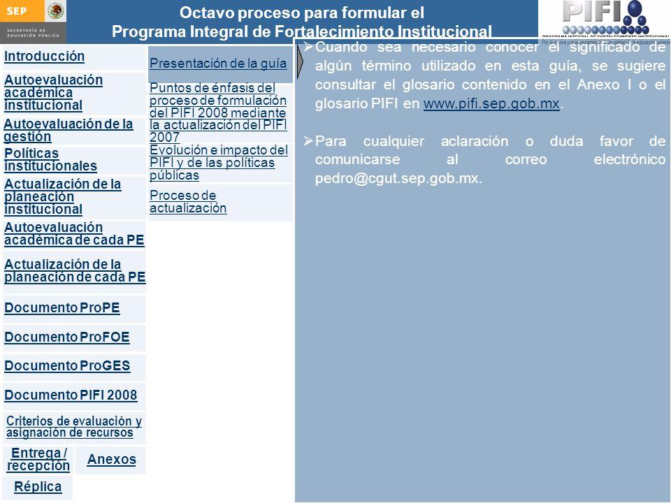 Introducción Documento ProFOE Autoevaluación académica institucional Políticas institucionales Actualización de la planeación institucional Autoevaluación académica de cada PE Actualización de la planeación de cada PE Documento ProGES Documento PIFI 2008 Criterios de evaluación y asignación de recursos Entrega / recepción Anexos Documento ProPE Octavo proceso para formular el Programa Integral de Fortalecimiento Institucional Autoevaluación de la gestión Réplica Programa Institucional de captura de proyectos Captura del proyecto del ProFOE y el del ProGES Revisió n Observaciones Concentra -do de proyectos integrales Generar la impresión de: Concentrado proys.