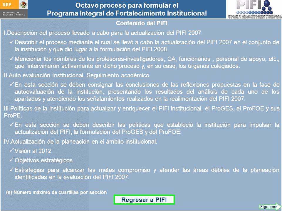 Introducción Documento ProFOE Autoevaluación académica institucional Políticas institucionales Actualización de la planeación institucional Autoevaluación académica de cada PE Actualización de la planeación de cada PE Documento ProGES Documento PIFI 2008 Criterios de evaluación y asignación de recursos Entrega / recepción Anexos Documento ProPE Octavo proceso para formular el Programa Integral de Fortalecimiento Institucional Autoevaluación de la gestión Réplica Contenido del PIFI I.Descripción del proceso llevado a cabo para la actualización del PIFI 2007.