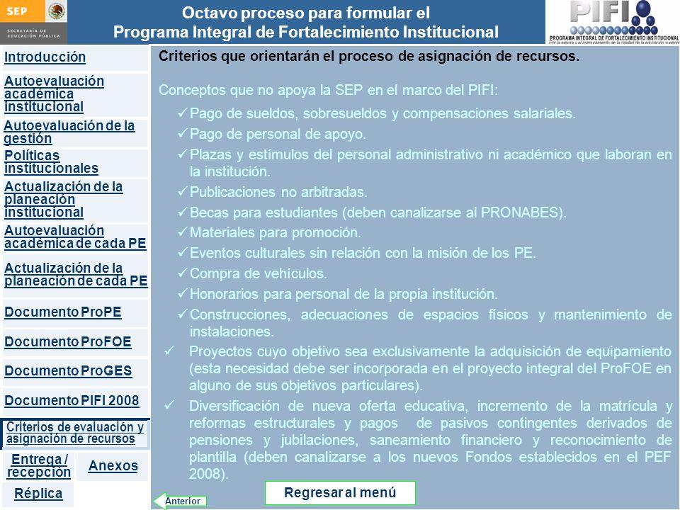 Introducción Documento ProFOE Autoevaluación académica institucional Políticas institucionales Actualización de la planeación institucional Autoevaluación académica de cada PE Actualización de la planeación de cada PE Documento ProGES Documento PIFI 2008 Criterios de evaluación y asignación de recursos Entrega / recepción Anexos Documento ProPE Octavo proceso para formular el Programa Integral de Fortalecimiento Institucional Autoevaluación de la gestión Réplica Criterios que orientarán el proceso de asignación de recursos.