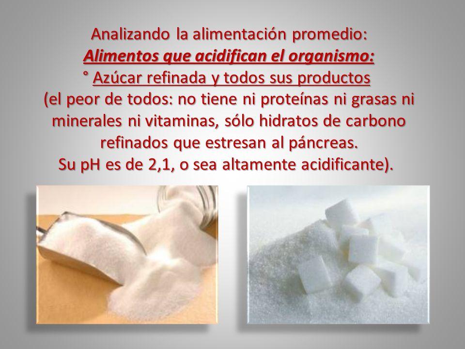 Analizando la alimentación promedio: Alimentos que acidifican el organismo: ° Azúcar refinada y todos sus productos ° Azúcar refinada y todos sus prod