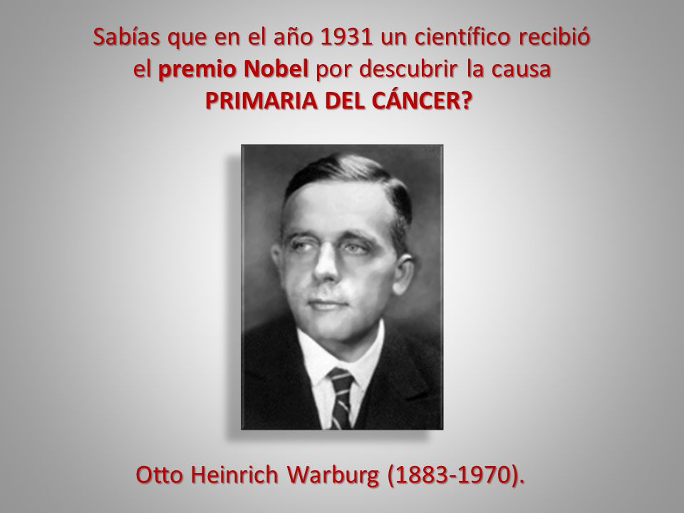Sabías que en el año 1931 un científico recibió el premio Nobel por descubrir la causa PRIMARIA DEL CÁNCER? PRIMARIA DEL CÁNCER? Otto Heinrich Warburg