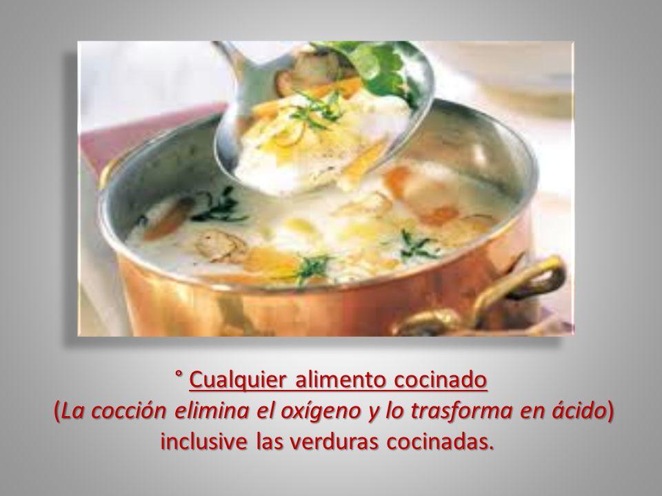 ° Cualquier alimento cocinado (La cocción elimina el oxígeno y lo trasforma en ácido) inclusive las verduras cocinadas. (La cocción elimina el oxígeno