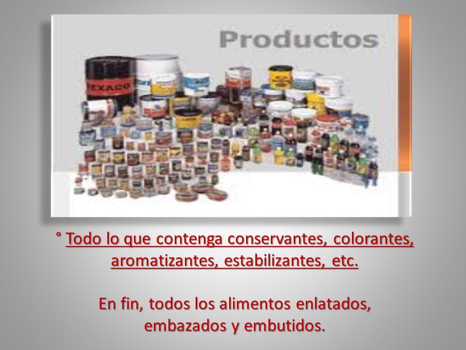 ° Todo lo que contenga conservantes, colorantes, aromatizantes, estabilizantes, etc. En fin, todos los alimentos enlatados, embazados y embutidos.