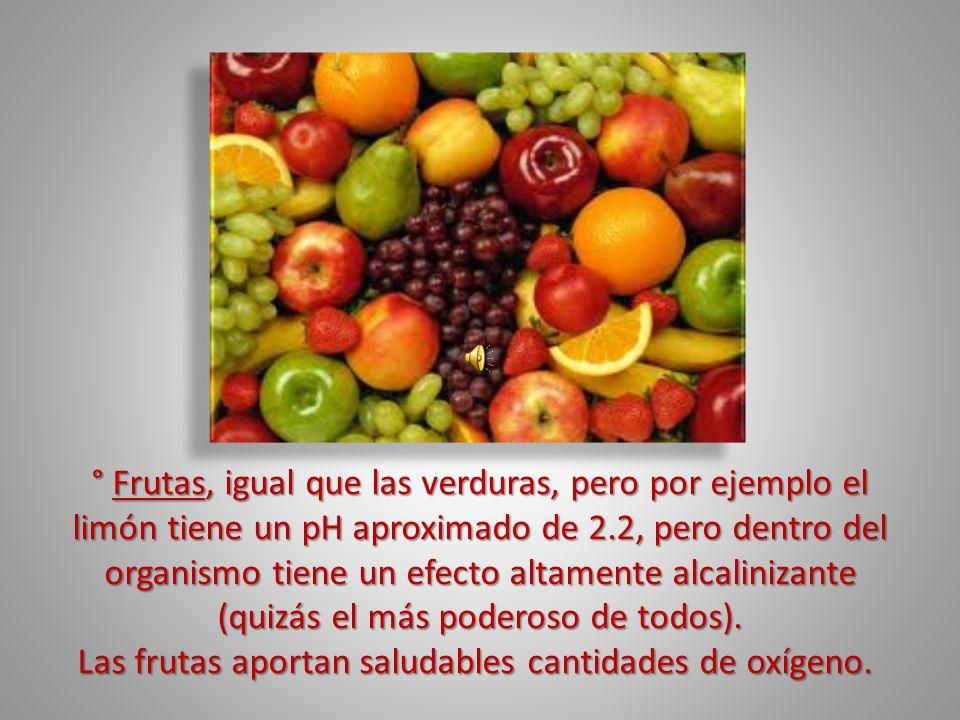 ° Frutas, igual que las verduras, pero por ejemplo el limón tiene un pH aproximado de 2.2, pero dentro del organismo tiene un efecto altamente alcalin