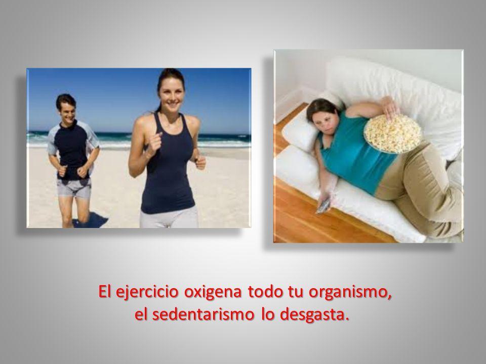 El ejercicio oxigena todo tu organismo, el sedentarismo lo desgasta. el sedentarismo lo desgasta.