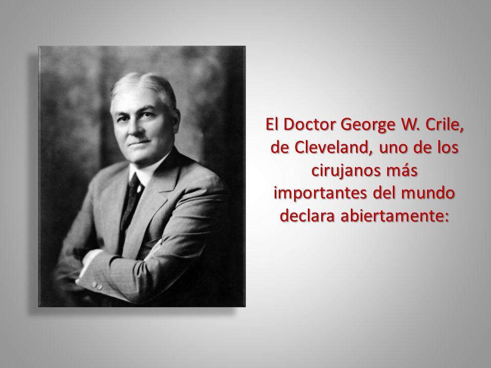 El Doctor George W. Crile, de Cleveland, uno de los cirujanos más importantes del mundo declara abiertamente: