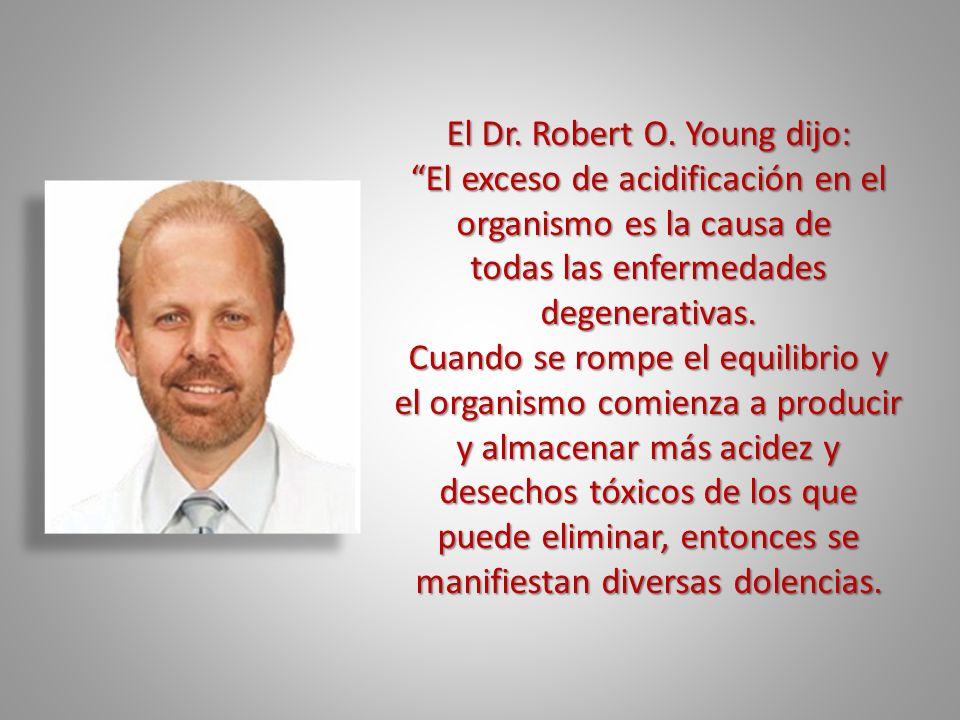 El Dr. Robert O. Young dijo: El exceso de acidificación en el organismo es la causa de todas las enfermedades degenerativas. Cuando se rompe el equili