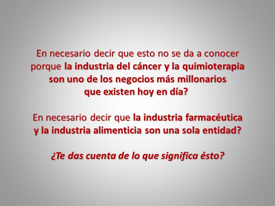 En necesario decir que esto no se da a conocer porque la industria del cáncer y la quimioterapia son uno de los negocios más millonarios que existen h