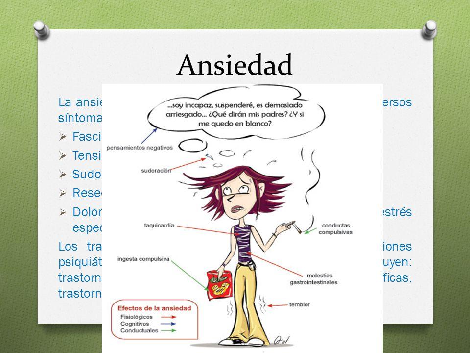 Ansiedad La ansiedad usualmente se presenta acompañada de diversos síntomas físicos tales como: Fasciculaciones o temblores Tensión muscular, dolores de cabeza Sudoración Resequedad en la boca, dificultad para deglutir Dolor abdominal (puede ser el único síntoma de estrés especialmente en un niño) Los trastornos de ansiedad son un grupo de afecciones psiquiátricas que involucran ansiedad excesiva e incluyen: trastorno de ansiedad generalizada, fobias específicas, trastorno obsesivo-compulsivo y fobia social.