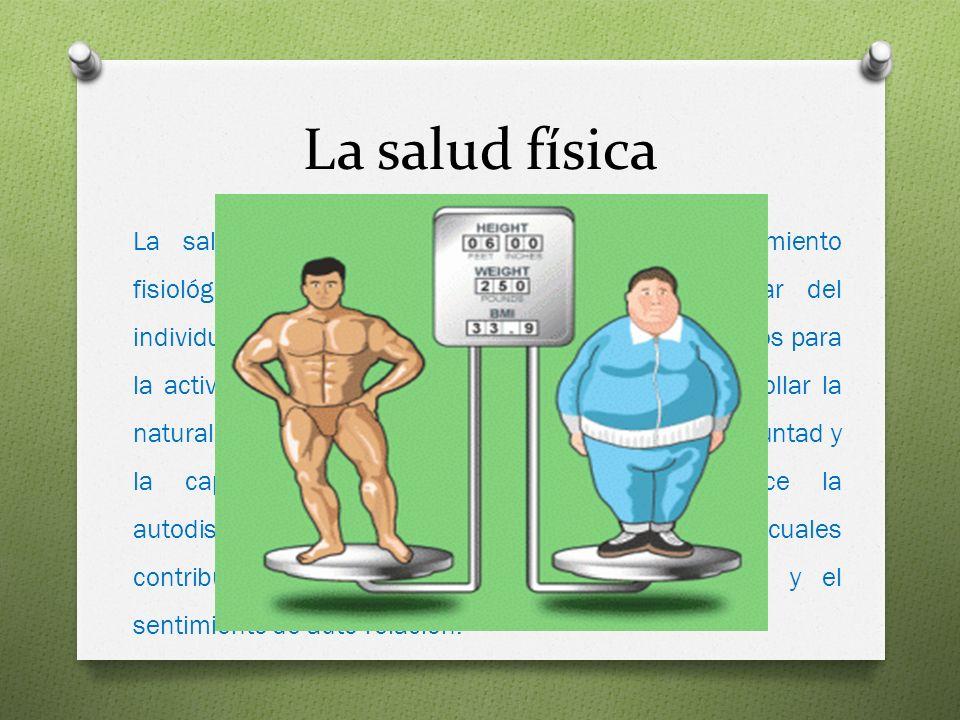 La salud física La salud física, consiste en el óptimo funcionamiento fisiológico del organismo preservando el bienestar del individuo; La salud físic