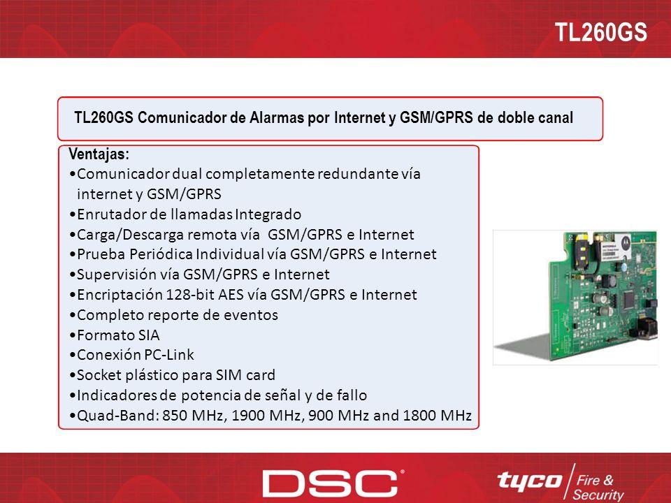 TL260GS TL260GS Comunicador de Alarmas por Internet y GSM/GPRS de doble canal Descripción: El TL260GS es un comunicador de alarmas vía Internet y GSM/GPRS de doble canal hecho para la Power Series PC1864/1832/1616 Especificaciones: Dimensiones: 3.937 x5.875 x0.625 (100mmx150mmx18mm) Peso: 320 g Ganancia de la antena: 2db Voltaje de entrada: 11.1 to 12.6 V Consumo de corriente: 100 mA a12V (400 mA durante la transmisión GSM) Temperatura de operación: 5 º C a 40º C