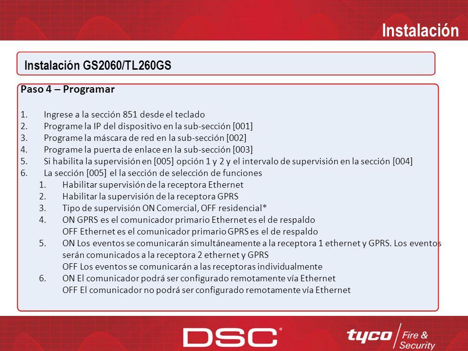 Instalación GS2060/TL260GS Instalación Paso 3 – Programar las opciones de comunicador en el panel por medio del teclado GS2060/TL260GS con paneles PC1864/1832/1616 Secciones [301], [302], [303]: Programar la ruta de comunicación DCAA - Interna (Ethernet 1, Ethernet 2, GPRS 1, GPRS 2) Sección [350]: Programar el formato de comunicación (Comunicador) (Si la opción [301] se programó como DCAA, la Opción [350] debe ser programada como SIA, 04) Secciones [351] a [376]: Enrutamiento de llamadas Sección [382]: Habilite la interfaz T-LINK (Opción [5]) Sección [167]: Habilite espera de comunicaciones para el ACK (programe a 60 segundos) Sección [401]: Habilitar DLS por GPRS o Ethernet (Opción [1])