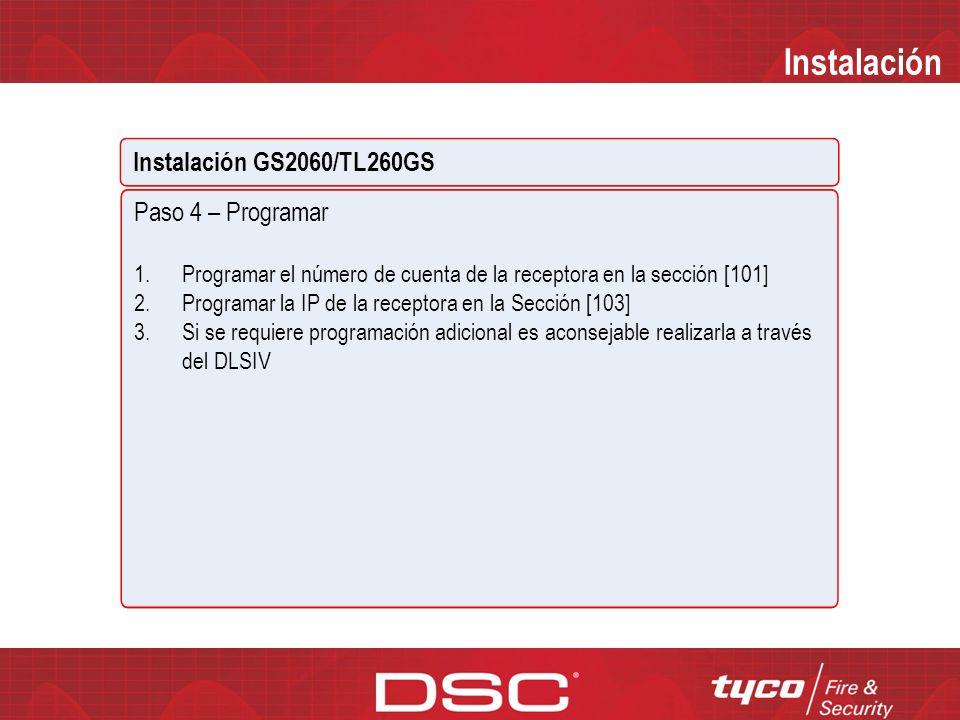 Instalación Instalación GS2060/TL260GS Paso 4 – Programar 1.Ingrese a la sección 851 desde el teclado 2.Programe la IP del dispositivo en la sub-sección [001] 3.Programe la máscara de red en la sub-sección [002] 4.Programe la puerta de enlace en la sub-sección [003] 5.Si habilita la supervisión en [005] opción 1 y 2 y el intervalo de supervisión en la sección [004] 6.La sección [005] el la sección de selección de funciones 1.Habilitar supervisión de la receptora Ethernet 2.Habilitar la supervisión de la receptora GPRS 3.Tipo de supervisión ON Comercial, OFF residencial* 4.ON GPRS es el comunicador primario Ethernet es el de respaldo OFF Ethernet es el comunicador primario GPRS es el de respaldo 5.ON Los eventos se comunicarán simultáneamente a la receptora 1 ethernet y GPRS.
