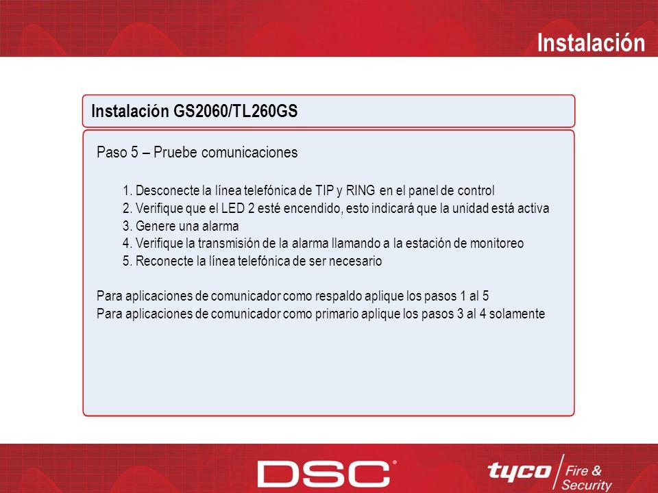 Instalación Instalación GS2060/TL260GS Paso 4 – Programar 1.Programar el número de cuenta de la receptora en la sección [101] 2.Programar la IP de la receptora en la Sección [103] 3.Si se requiere programación adicional es aconsejable realizarla a través del DLSIV