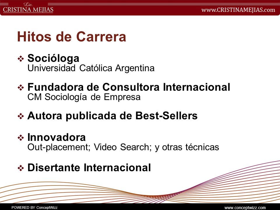 POWERED BY ConceptWizz www.conceptwizz.com Hitos de Carrera Socióloga Universidad Católica Argentina Fundadora de Consultora Internacional CM Sociología de Empresa Autora publicada de Best-Sellers Innovadora Out-placement; Video Search; y otras técnicas Disertante Internacional