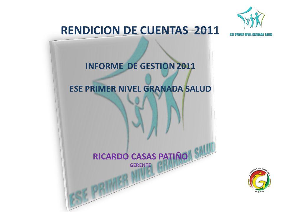 RENDICION DE CUENTAS 2011 INFORME DE GESTION 2011 ESE PRIMER NIVEL GRANADA SALUD RICARDO CASAS PATIÑO GERENTE